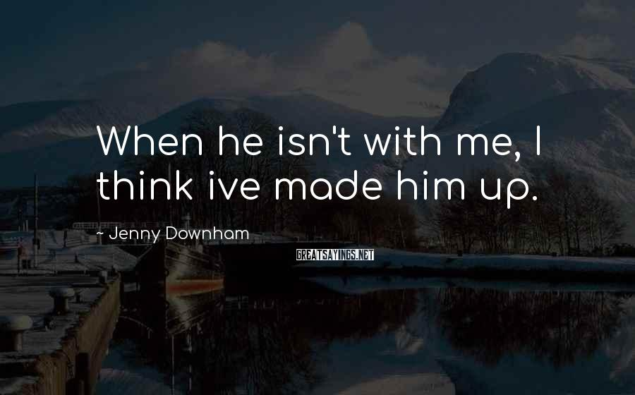 Jenny Downham Sayings: When he isn't with me, I think ive made him up.