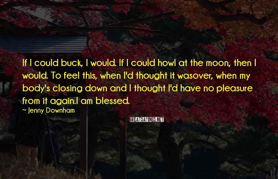 Jenny Downham Sayings: If I could buck, I would. If I could howl at the moon, then I