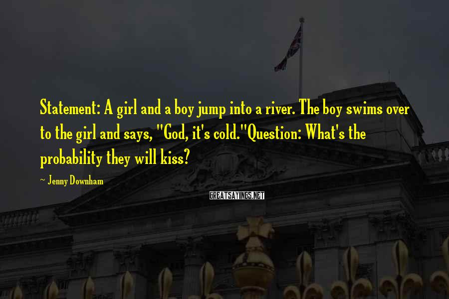 Jenny Downham Sayings: Statement: A girl and a boy jump into a river. The boy swims over to