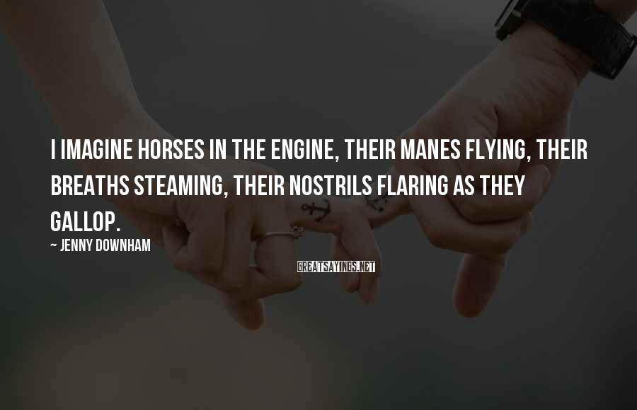 Jenny Downham Sayings: I imagine horses in the engine, their manes flying, their breaths steaming, their nostrils flaring