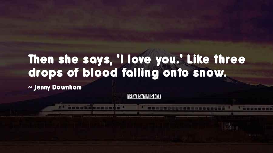 Jenny Downham Sayings: Then she says, 'I love you.' Like three drops of blood falling onto snow.
