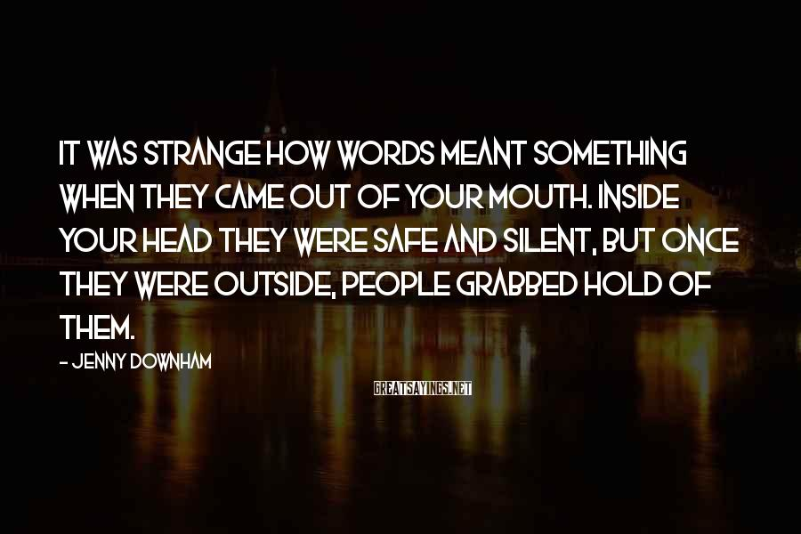 Jenny Downham Sayings: It was strange how words meant something when they came out of your mouth. Inside