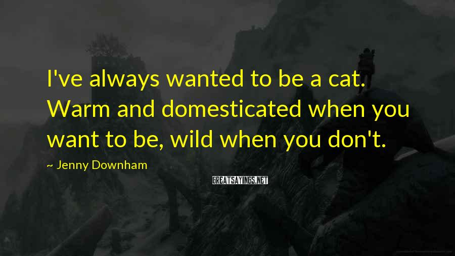 Jenny Downham Sayings: I've always wanted to be a cat. Warm and domesticated when you want to be,