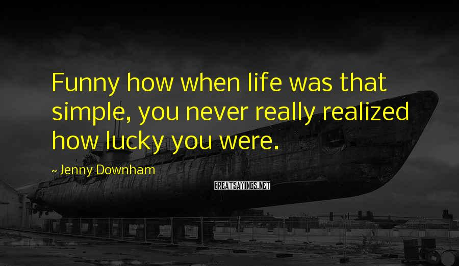 Jenny Downham Sayings: Funny how when life was that simple, you never really realized how lucky you were.