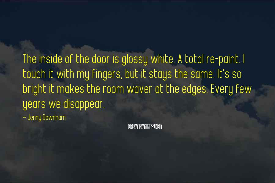 Jenny Downham Sayings: The inside of the door is glossy white. A total re-paint. I touch it with