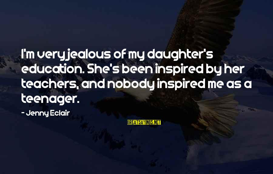 Jenny Eclair Sayings By Jenny Eclair: I'm very jealous of my daughter's education. She's been inspired by her teachers, and nobody