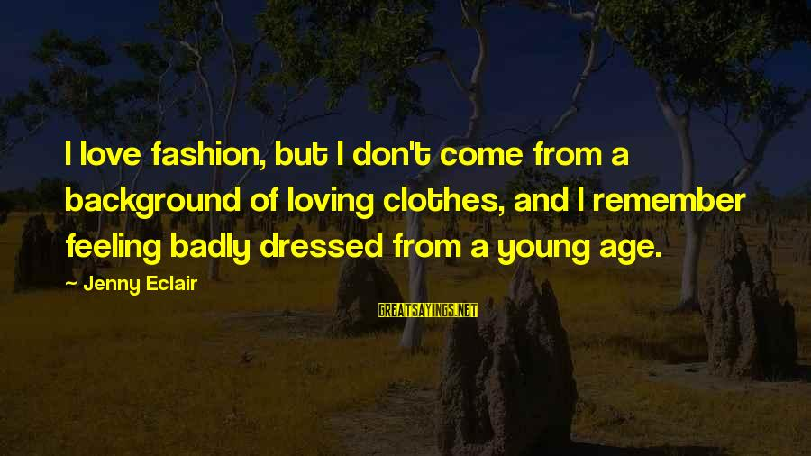 Jenny Eclair Sayings By Jenny Eclair: I love fashion, but I don't come from a background of loving clothes, and I