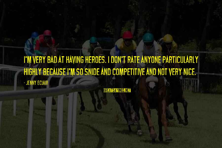 Jenny Eclair Sayings By Jenny Eclair: I'm very bad at having heroes. I don't rate anyone particularly highly because I'm so