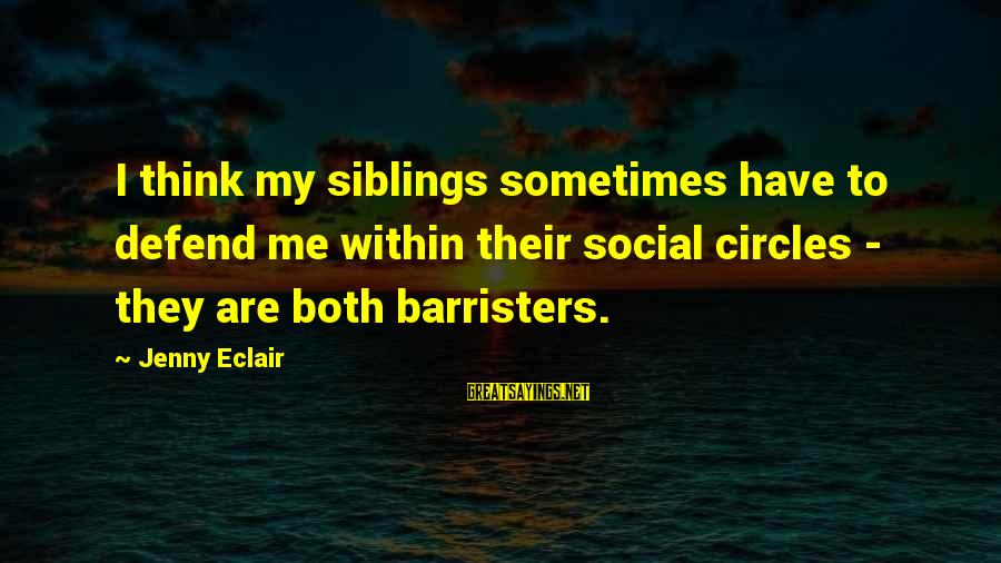Jenny Eclair Sayings By Jenny Eclair: I think my siblings sometimes have to defend me within their social circles - they