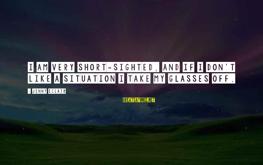 Jenny Eclair Sayings By Jenny Eclair: I am very short-sighted, and if I don't like a situation I take my glasses