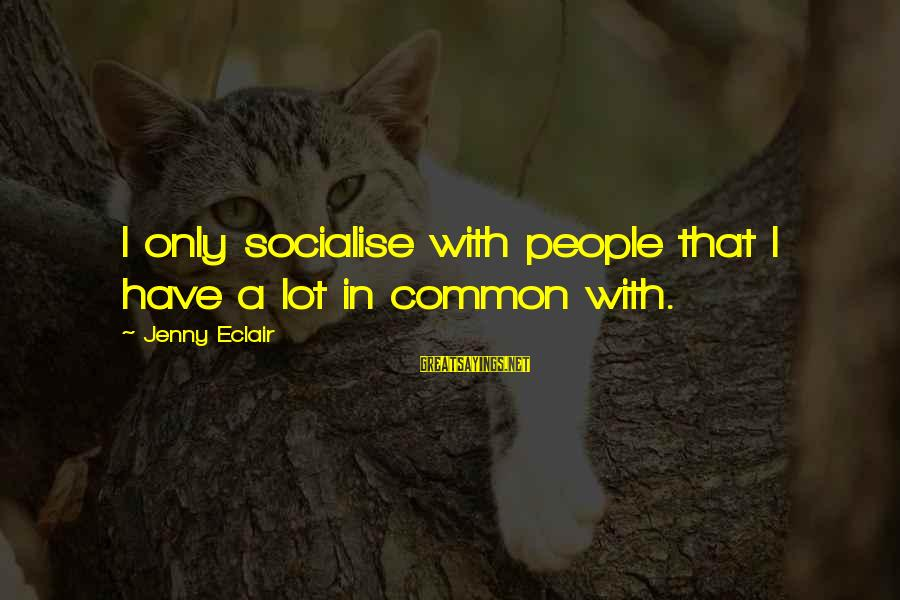 Jenny Eclair Sayings By Jenny Eclair: I only socialise with people that I have a lot in common with.