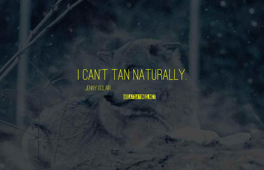 Jenny Eclair Sayings By Jenny Eclair: I can't tan naturally.