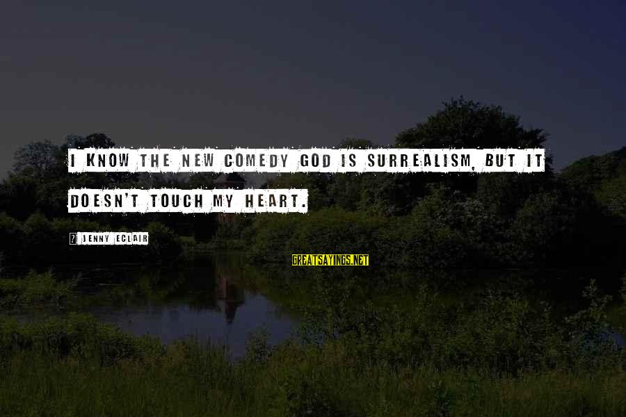 Jenny Eclair Sayings By Jenny Eclair: I know the new comedy god is surrealism, but it doesn't touch my heart.