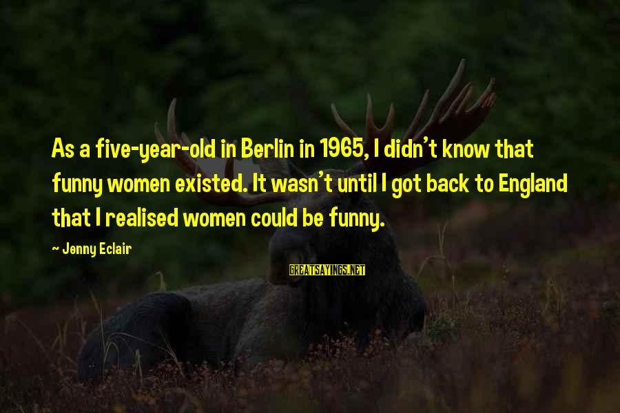 Jenny Eclair Sayings By Jenny Eclair: As a five-year-old in Berlin in 1965, I didn't know that funny women existed. It