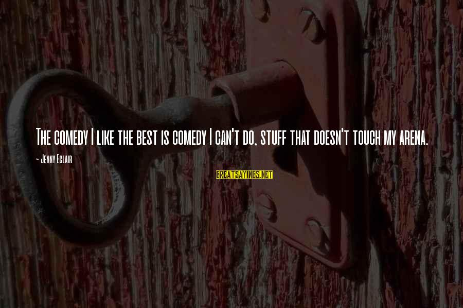 Jenny Eclair Sayings By Jenny Eclair: The comedy I like the best is comedy I can't do, stuff that doesn't touch