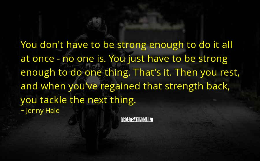 Jenny Hale Sayings: You don't have to be strong enough to do it all at once - no