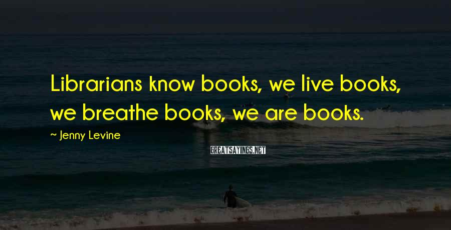 Jenny Levine Sayings: Librarians know books, we live books, we breathe books, we are books.