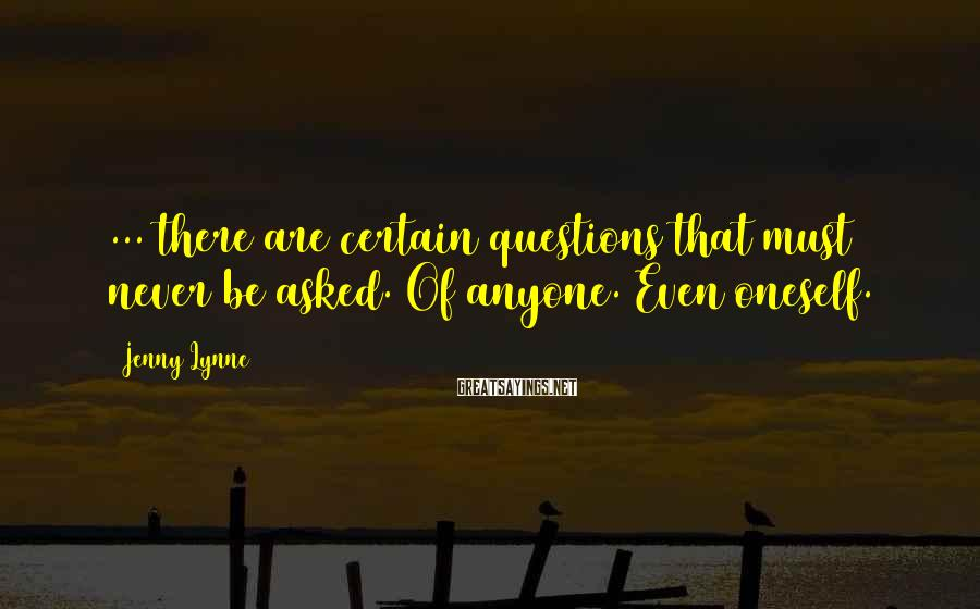 Jenny Lynne Sayings: ... there are certain questions that must never be asked. Of anyone. Even oneself.