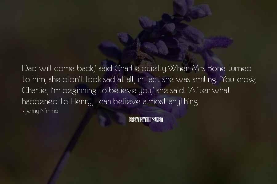 Jenny Nimmo Sayings: Dad will come back,' said Charlie quietly.When Mrs Bone turned to him, she didn't look