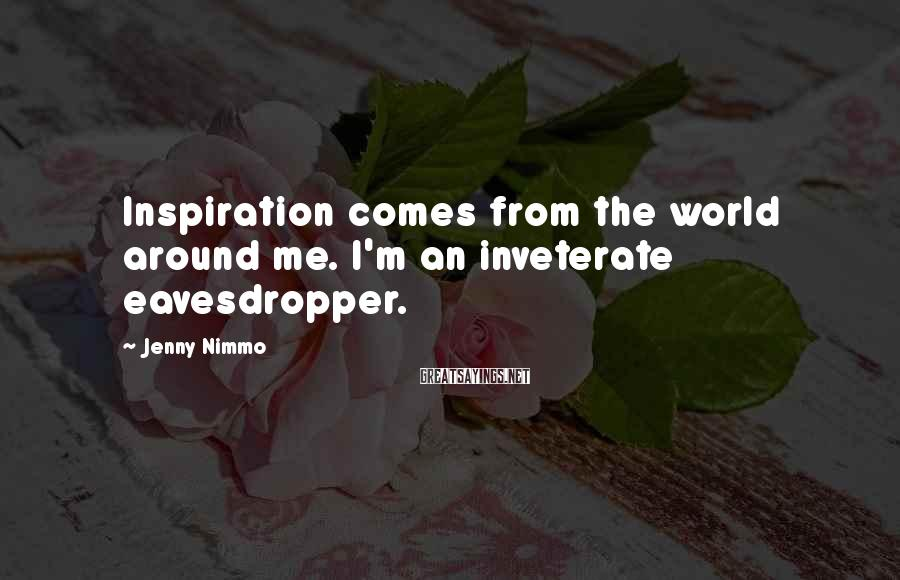 Jenny Nimmo Sayings: Inspiration comes from the world around me. I'm an inveterate eavesdropper.