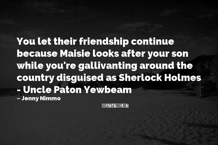 Jenny Nimmo Sayings: You let their friendship continue because Maisie looks after your son while you're gallivanting around