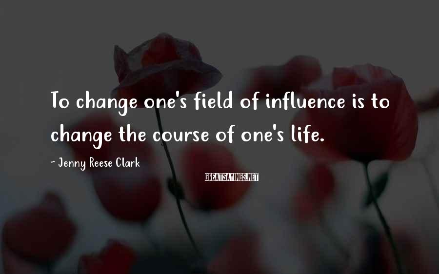 Jenny Reese Clark Sayings: To change one's field of influence is to change the course of one's life.