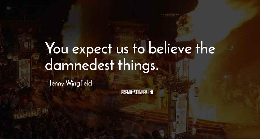 Jenny Wingfield Sayings: You expect us to believe the damnedest things.