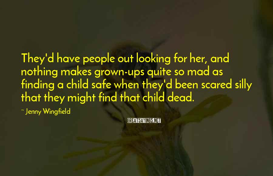 Jenny Wingfield Sayings: They'd have people out looking for her, and nothing makes grown-ups quite so mad as