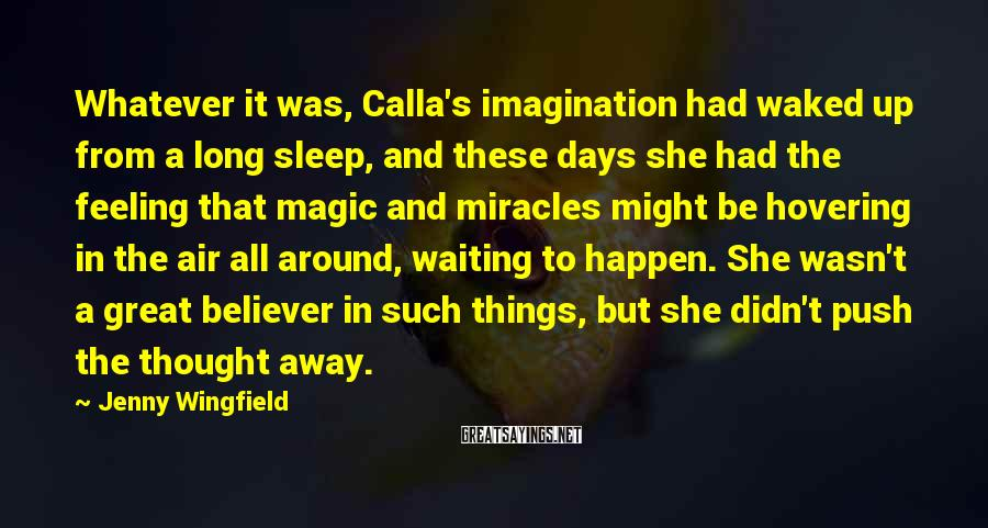 Jenny Wingfield Sayings: Whatever it was, Calla's imagination had waked up from a long sleep, and these days