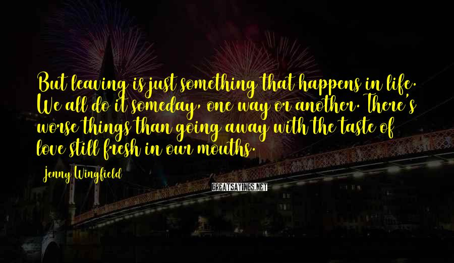 Jenny Wingfield Sayings: But leaving is just something that happens in life. We all do it someday, one