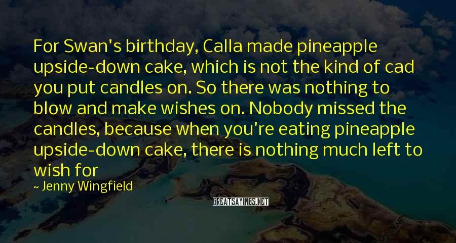 Jenny Wingfield Sayings: For Swan's birthday, Calla made pineapple upside-down cake, which is not the kind of cad