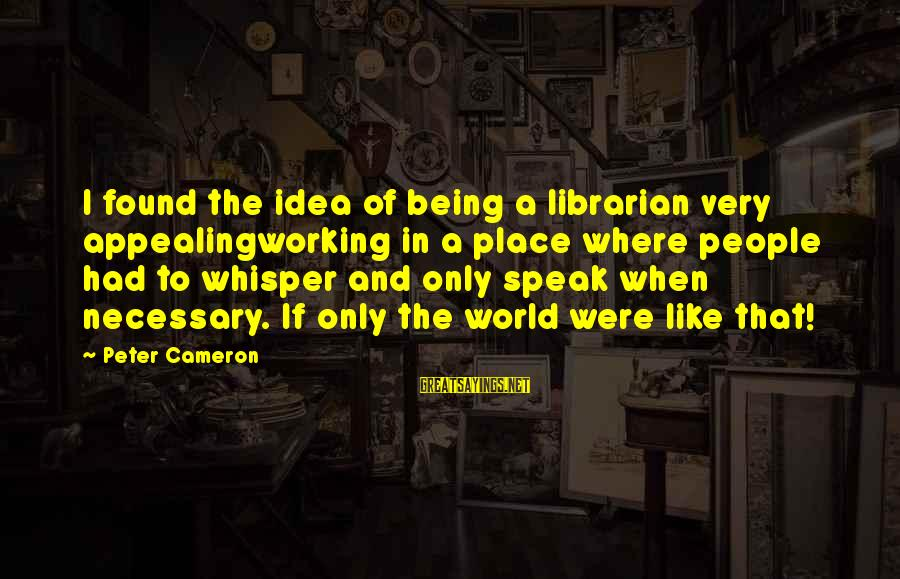 Jep Sepahtu Sayings By Peter Cameron: I found the idea of being a librarian very appealingworking in a place where people