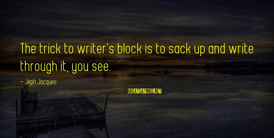 Jeph Sayings By Jeph Jacques: The trick to writer's block is to sack up and write through it, you see.