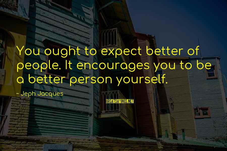 Jeph Sayings By Jeph Jacques: You ought to expect better of people. It encourages you to be a better person