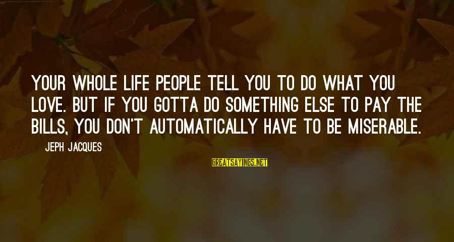 Jeph Sayings By Jeph Jacques: Your whole life people tell you to do what you love. But if you gotta