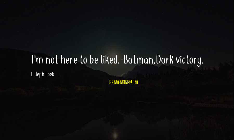 Jeph Sayings By Jeph Loeb: I'm not here to be liked.-Batman,Dark victory.