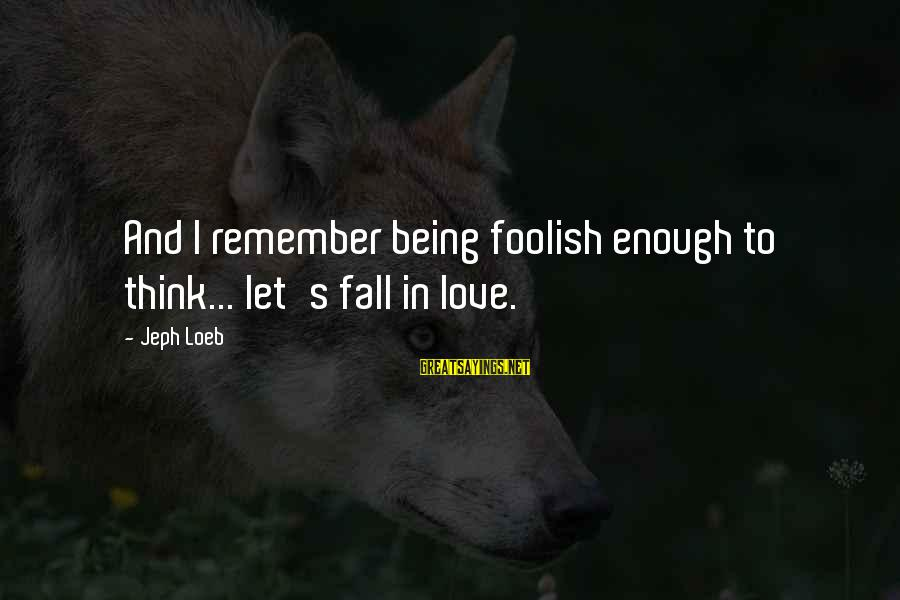 Jeph Sayings By Jeph Loeb: And I remember being foolish enough to think... let's fall in love.