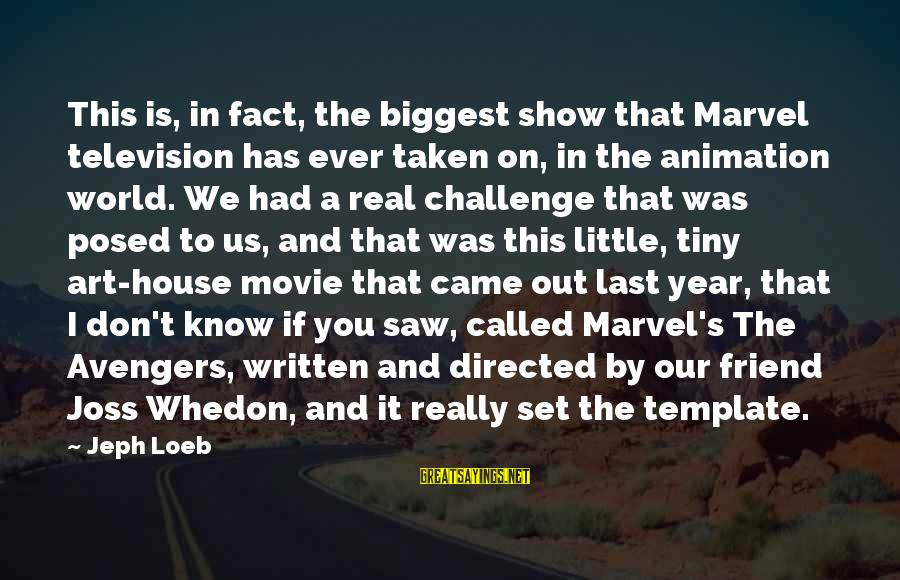 Jeph Sayings By Jeph Loeb: This is, in fact, the biggest show that Marvel television has ever taken on, in