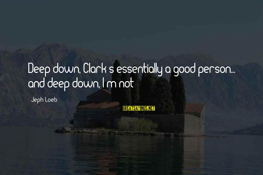 Jeph Sayings By Jeph Loeb: Deep down, Clark's essentially a good person... and deep down, I'm not