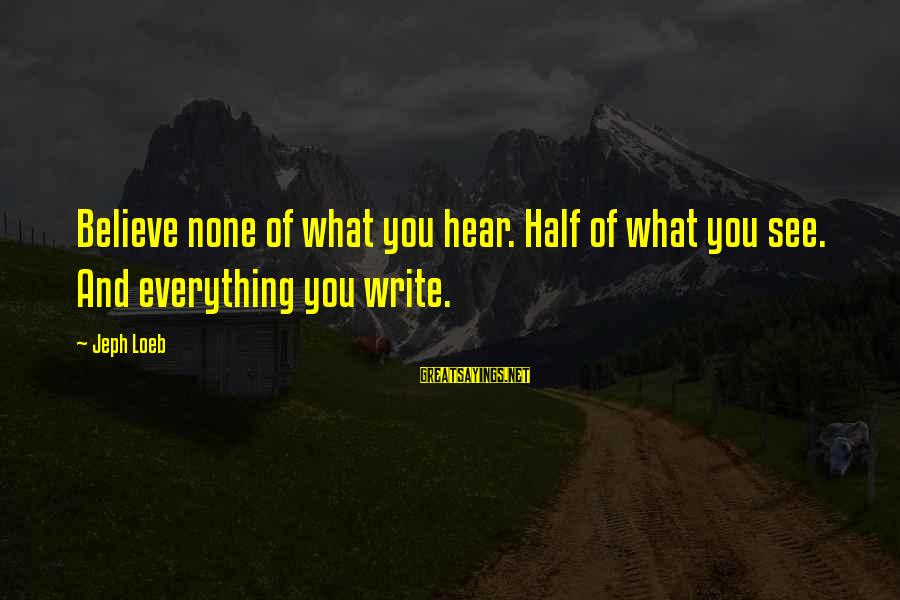 Jeph Sayings By Jeph Loeb: Believe none of what you hear. Half of what you see. And everything you write.