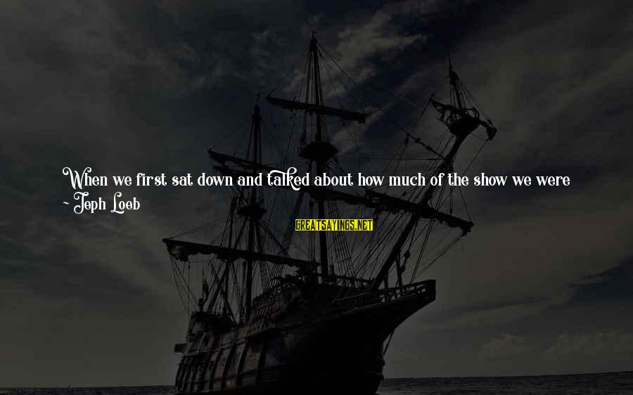 Jeph Sayings By Jeph Loeb: When we first sat down and talked about how much of the show we were