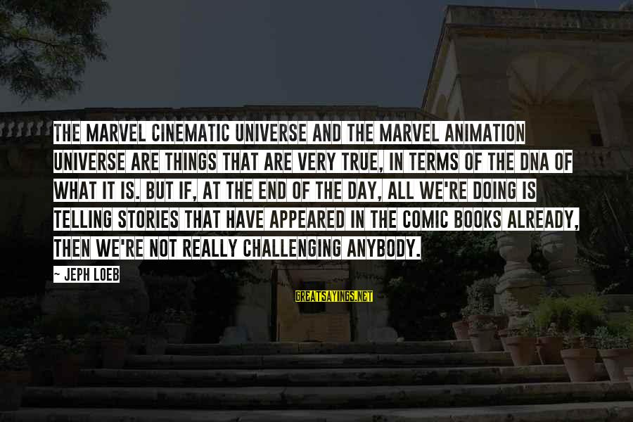 Jeph Sayings By Jeph Loeb: The Marvel cinematic universe and the Marvel animation universe are things that are very true,