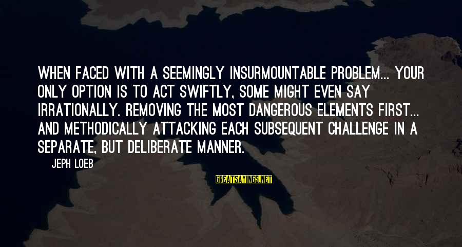 Jeph Sayings By Jeph Loeb: When faced with a seemingly insurmountable problem... your only option is to act swiftly, some