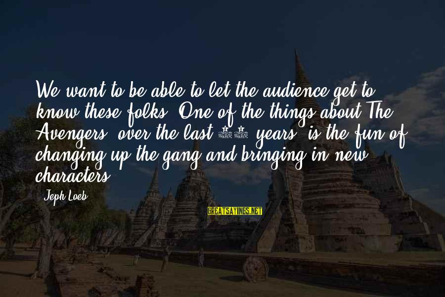 Jeph Sayings By Jeph Loeb: We want to be able to let the audience get to know these folks. One