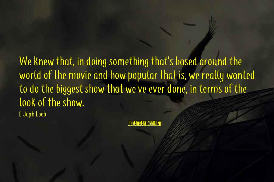 Jeph Sayings By Jeph Loeb: We knew that, in doing something that's based around the world of the movie and