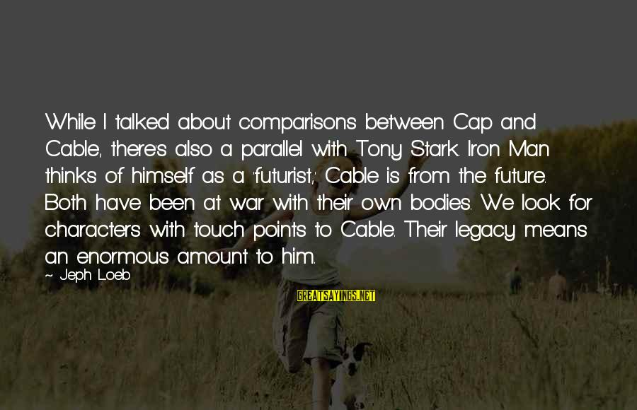 Jeph Sayings By Jeph Loeb: While I talked about comparisons between Cap and Cable, there's also a parallel with Tony