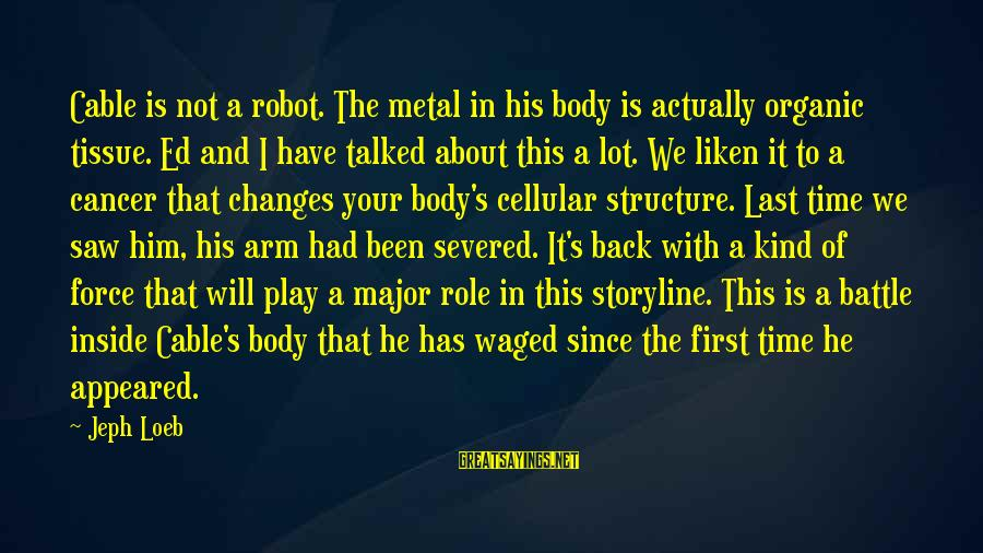 Jeph Sayings By Jeph Loeb: Cable is not a robot. The metal in his body is actually organic tissue. Ed