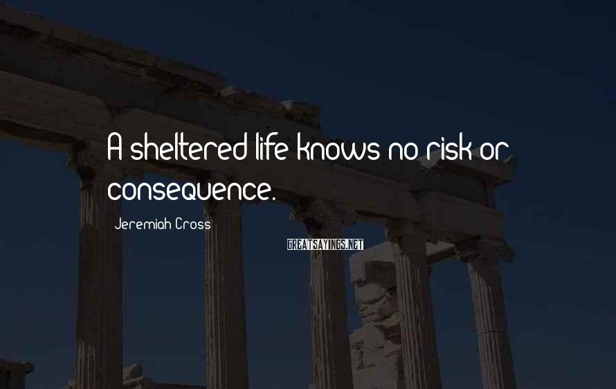 Jeremiah Cross Sayings: A sheltered life knows no risk or consequence.