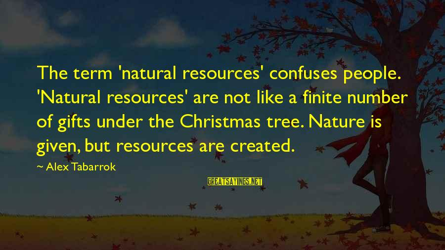 Jeremy And Bonnie Sayings By Alex Tabarrok: The term 'natural resources' confuses people. 'Natural resources' are not like a finite number of