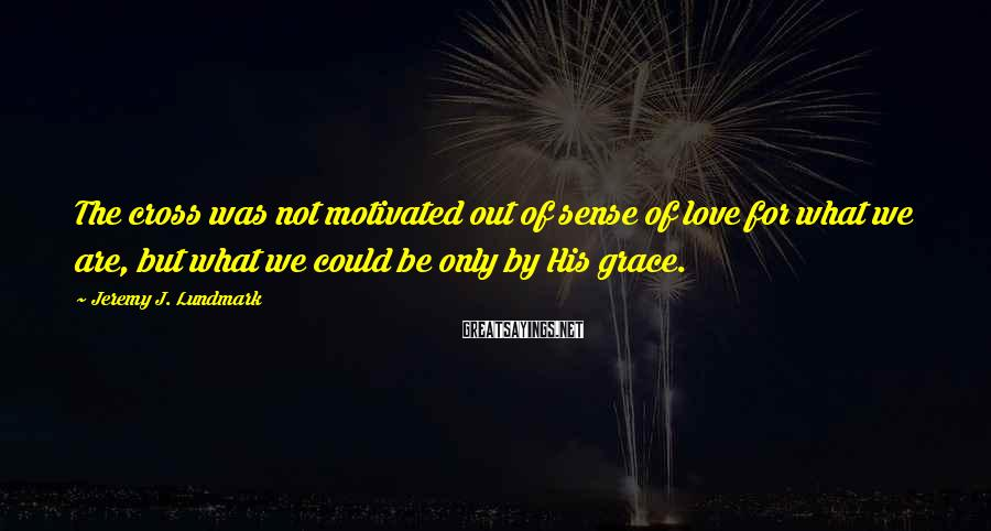Jeremy J. Lundmark Sayings: The cross was not motivated out of sense of love for what we are, but